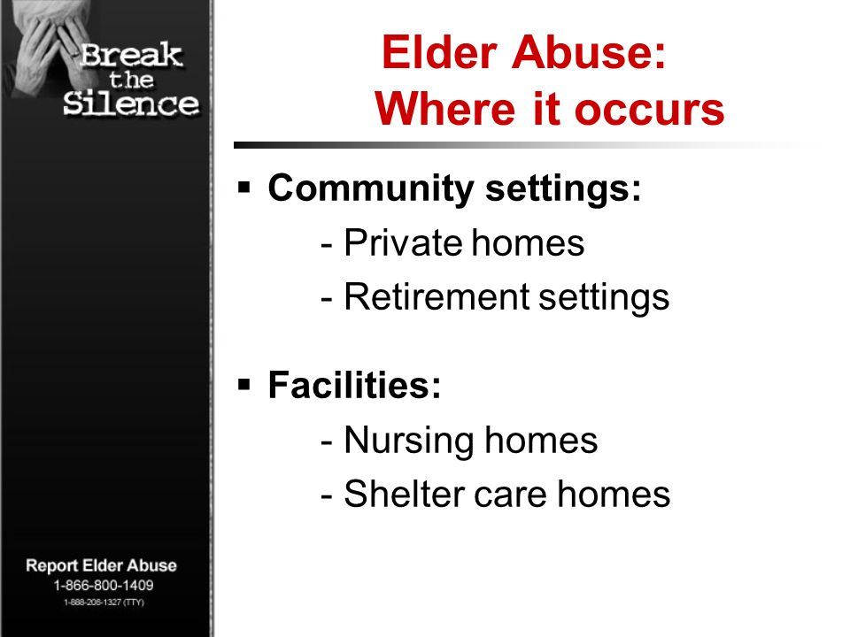 Elder Abuse: Where it occurs Community settings: - Private homes - Retirement settings Facilities: - Nursing homes - Shelter care homes