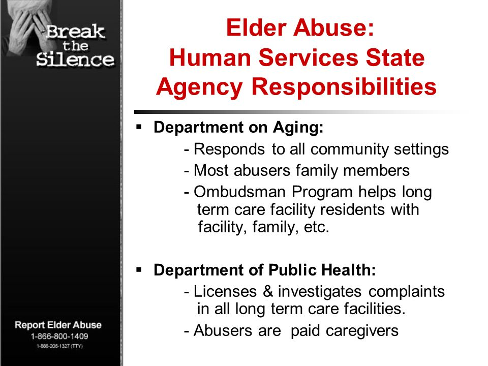 Elder Abuse: Human Services State Agency Responsibilities Department on Aging: - Responds to all community settings - Most abusers family members - Ombudsman Program helps long term care facility residents with facility, family, etc.