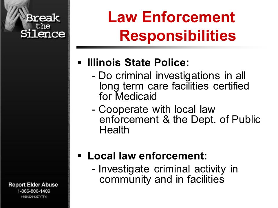 Law Enforcement Responsibilities Illinois State Police: - Do criminal investigations in all long term care facilities certified for Medicaid - Cooperate with local law enforcement & the Dept.