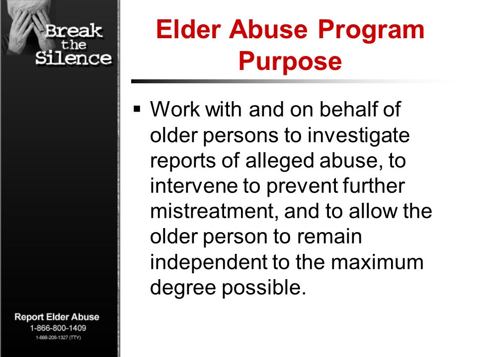Elder Abuse Program Purpose Work with and on behalf of older persons to investigate reports of alleged abuse, to intervene to prevent further mistreat