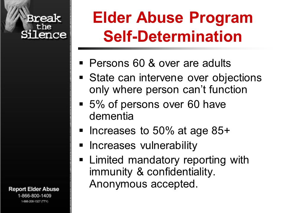Elder Abuse Program Self-Determination Persons 60 & over are adults State can intervene over objections only where person cant function 5% of persons over 60 have dementia Increases to 50% at age 85+ Increases vulnerability Limited mandatory reporting with immunity & confidentiality.