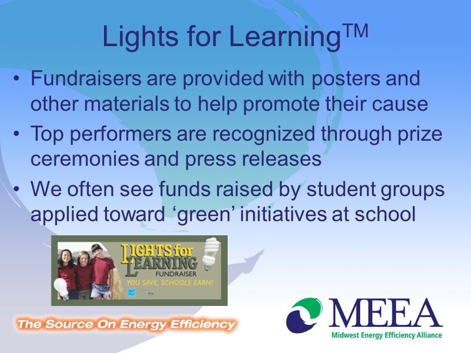 Fundraisers are provided with posters and other materials to help promote their cause Top performers are recognized through prize ceremonies and press releases We often see funds raised by student groups applied toward green initiatives at school Lights for Learning TM