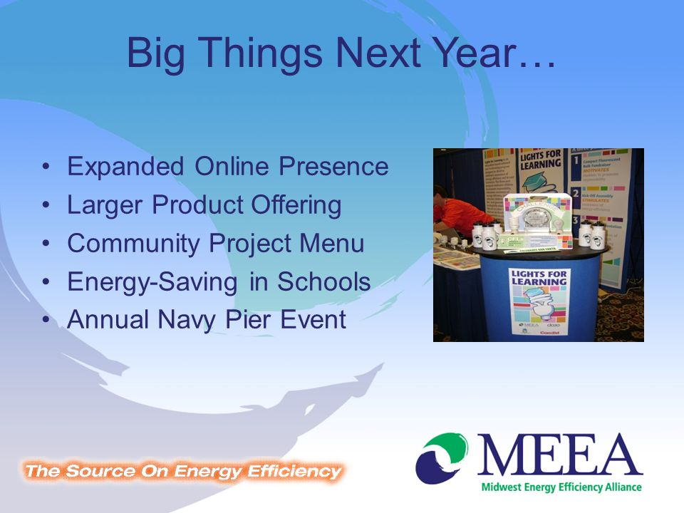 Big Things Next Year… Expanded Online Presence Larger Product Offering Community Project Menu Energy-Saving in Schools Annual Navy Pier Event