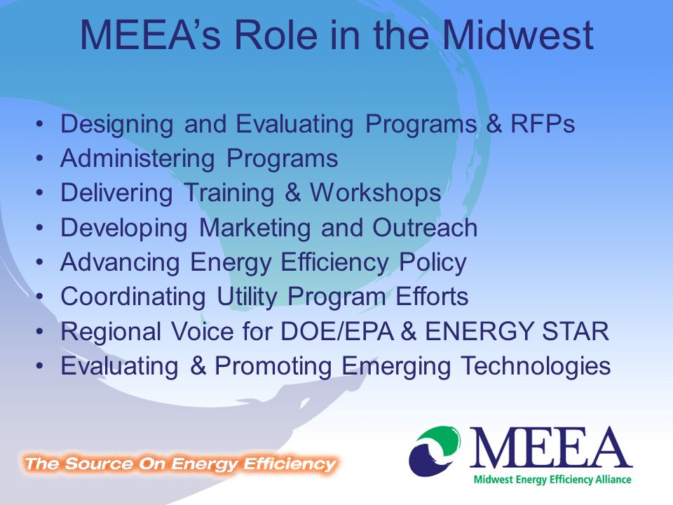 MEEAs Role in the Midwest Designing and Evaluating Programs & RFPs Administering Programs Delivering Training & Workshops Developing Marketing and Outreach Advancing Energy Efficiency Policy Coordinating Utility Program Efforts Regional Voice for DOE/EPA & ENERGY STAR Evaluating & Promoting Emerging Technologies