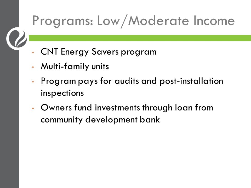 Programs: Low/Moderate Income CNT Energy Savers program Multi-family units Program pays for audits and post-installation inspections Owners fund inves