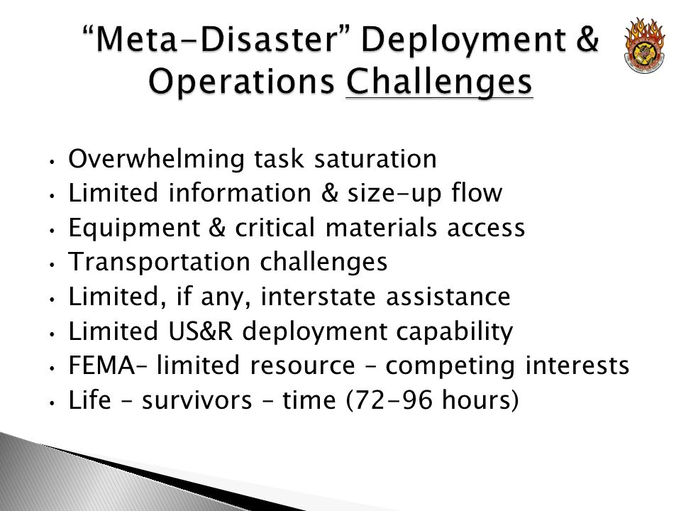 Overwhelming task saturation Limited information & size-up flow Equipment & critical materials access Transportation challenges Limited, if any, interstate assistance Limited US&R deployment capability FEMA– limited resource – competing interests Life – survivors – time (72-96 hours)