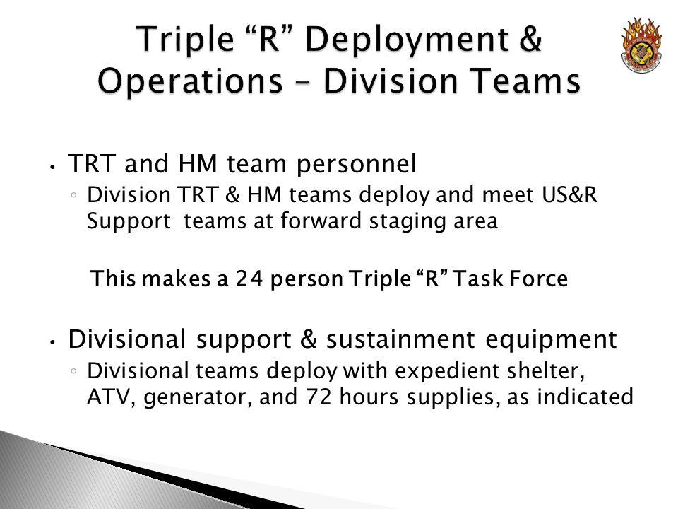 TRT and HM team personnel Division TRT & HM teams deploy and meet US&R Support teams at forward staging area This makes a 24 person Triple R Task Force Divisional support & sustainment equipment Divisional teams deploy with expedient shelter, ATV, generator, and 72 hours supplies, as indicated