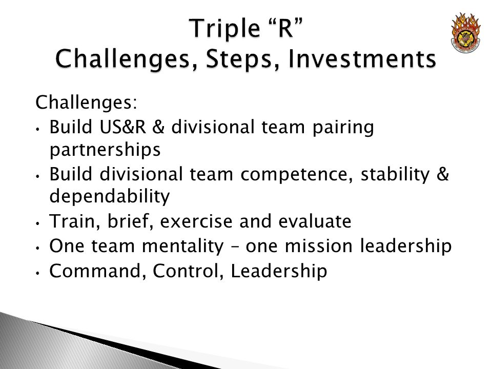 Challenges: Build US&R & divisional team pairing partnerships Build divisional team competence, stability & dependability Train, brief, exercise and evaluate One team mentality – one mission leadership Command, Control, Leadership