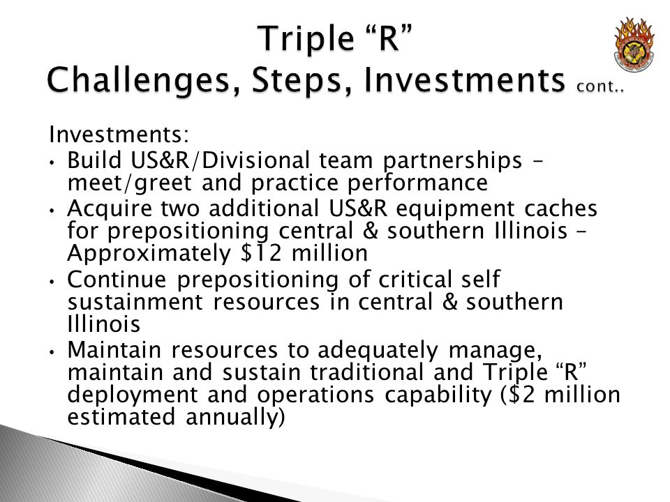 Investments: Build US&R/Divisional team partnerships – meet/greet and practice performance Acquire two additional US&R equipment caches for prepositioning central & southern Illinois – Approximately $12 million Continue prepositioning of critical self sustainment resources in central & southern Illinois Maintain resources to adequately manage, maintain and sustain traditional and Triple R deployment and operations capability ($2 million estimated annually)