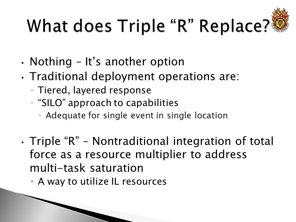 Nothing – Its another option Traditional deployment operations are: Tiered, layered response SILO approach to capabilities Adequate for single event in single location Triple R – Nontraditional integration of total force as a resource multiplier to address multi-task saturation A way to utilize IL resources