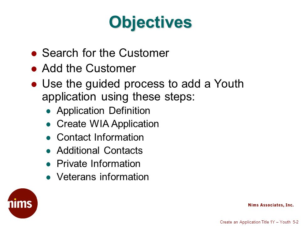 Create an Application Title 1Y – Youth 5-2 Objectives Search for the Customer Add the Customer Use the guided process to add a Youth application using these steps: Application Definition Create WIA Application Contact Information Additional Contacts Private Information Veterans information