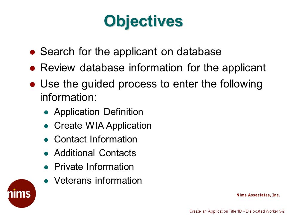Create an Application Title 1D - Dislocated Worker 9-2 Objectives Search for the applicant on database Review database information for the applicant Use the guided process to enter the following information: Application Definition Create WIA Application Contact Information Additional Contacts Private Information Veterans information