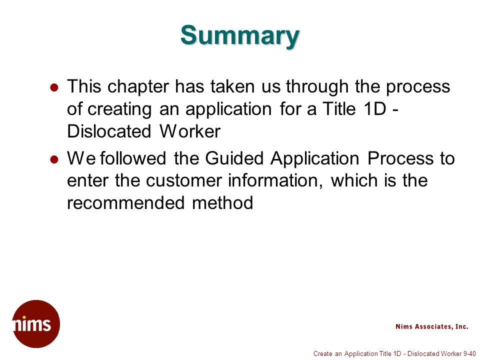 Create an Application Title 1D - Dislocated Worker 9-40 Summary This chapter has taken us through the process of creating an application for a Title 1D - Dislocated Worker We followed the Guided Application Process to enter the customer information, which is the recommended method