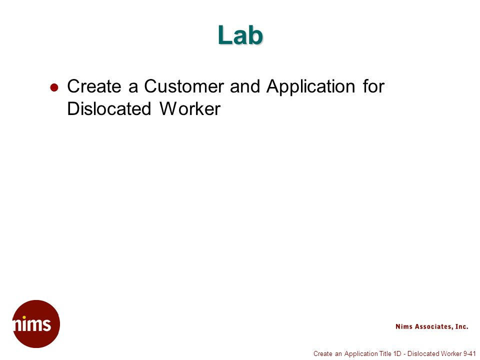 Create an Application Title 1D - Dislocated Worker 9-41 Lab Create a Customer and Application for Dislocated Worker