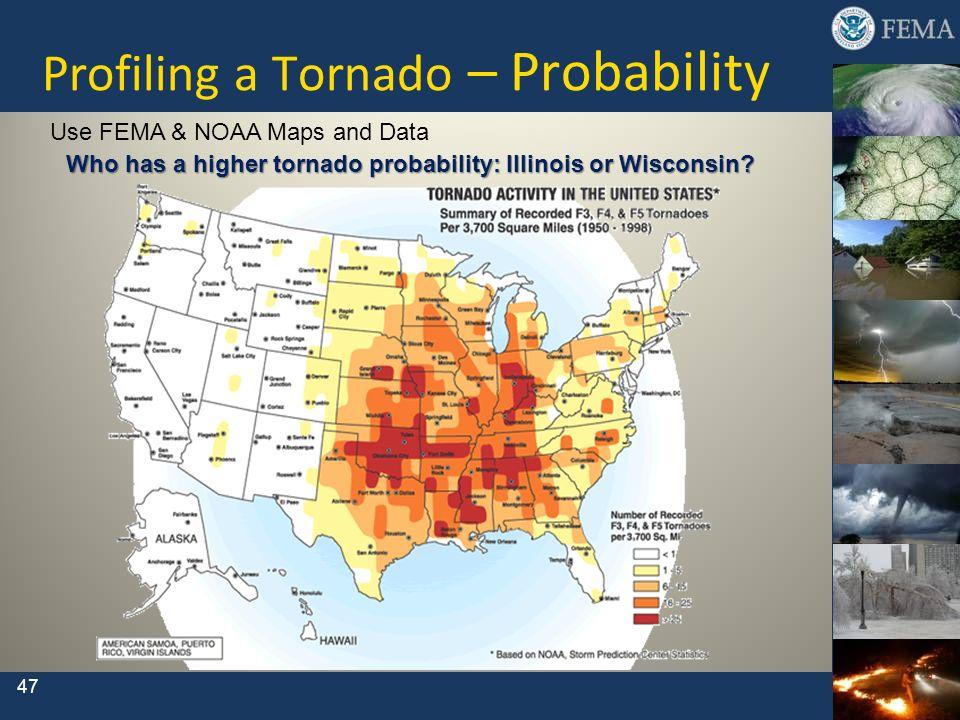 Profiling a Tornado – Probability Use FEMA & NOAA Maps and Data Who has a higher tornado probability: Illinois or Wisconsin? 47