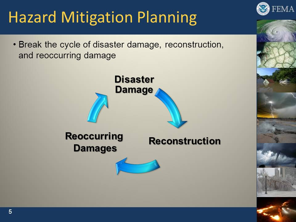 5 Break the cycle of disaster damage, reconstruction, and reoccurring damage Hazard Mitigation Planning Reconstruction ReoccurringDamages