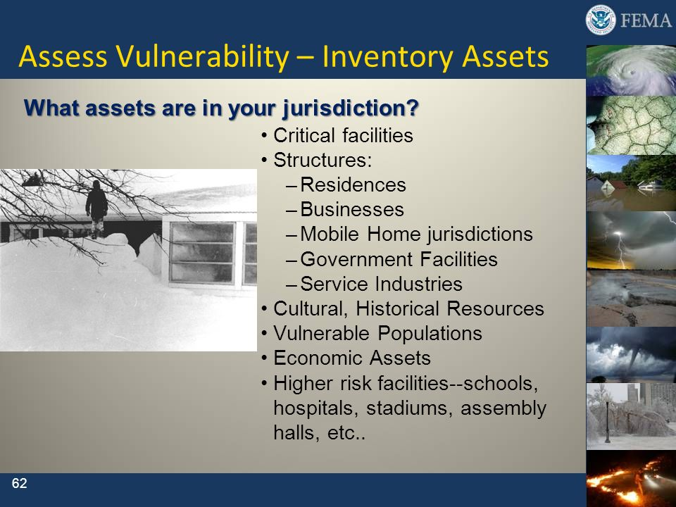 62 Assess Vulnerability – Inventory Assets Critical facilities Structures: –Residences –Businesses –Mobile Home jurisdictions –Government Facilities –