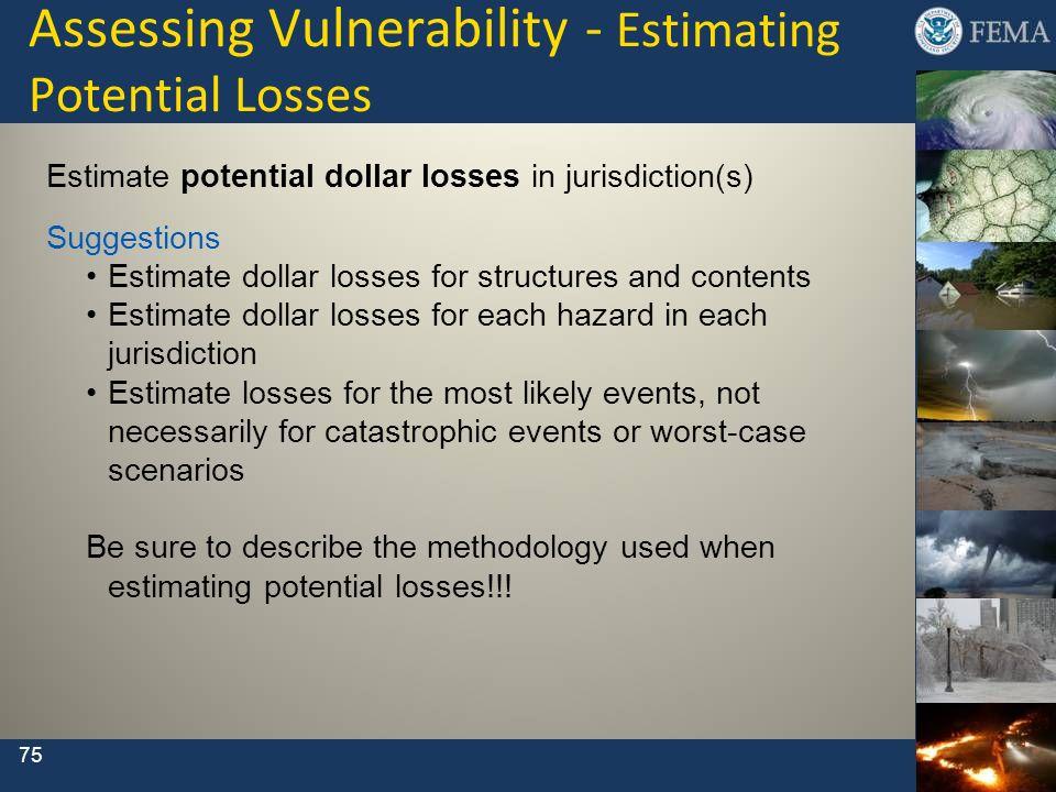 75 Assessing Vulnerability - Estimating Potential Losses Estimate potential dollar losses in jurisdiction(s) Suggestions Estimate dollar losses for st
