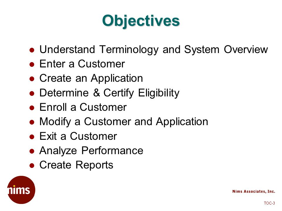TOC-3 Objectives Understand Terminology and System Overview Enter a Customer Create an Application Determine & Certify Eligibility Enroll a Customer M