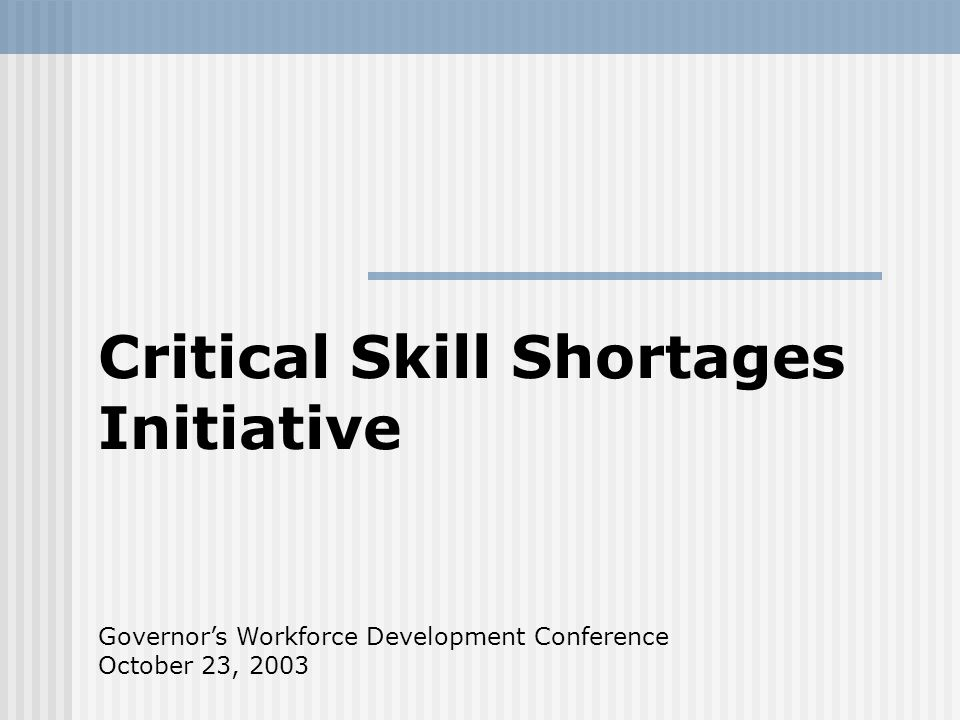 Critical Skill Shortages Initiative Governors Workforce Development Conference October 23, 2003