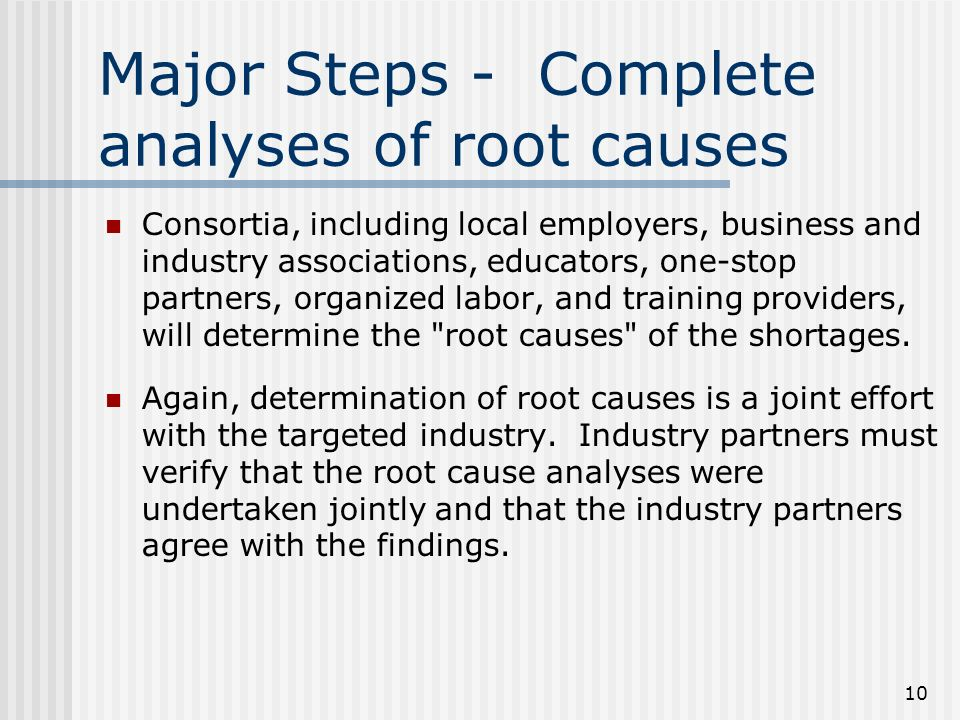 10 Major Steps - Complete analyses of root causes Consortia, including local employers, business and industry associations, educators, one-stop partners, organized labor, and training providers, will determine the root causes of the shortages.