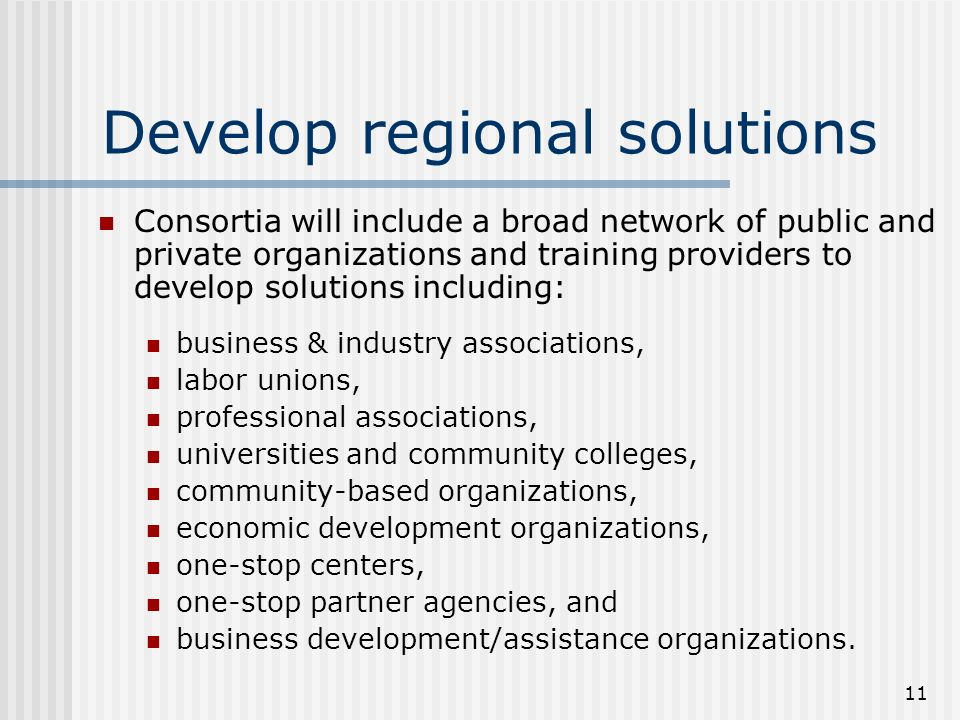 11 Develop regional solutions Consortia will include a broad network of public and private organizations and training providers to develop solutions including: business & industry associations, labor unions, professional associations, universities and community colleges, community-based organizations, economic development organizations, one-stop centers, one-stop partner agencies, and business development/assistance organizations.