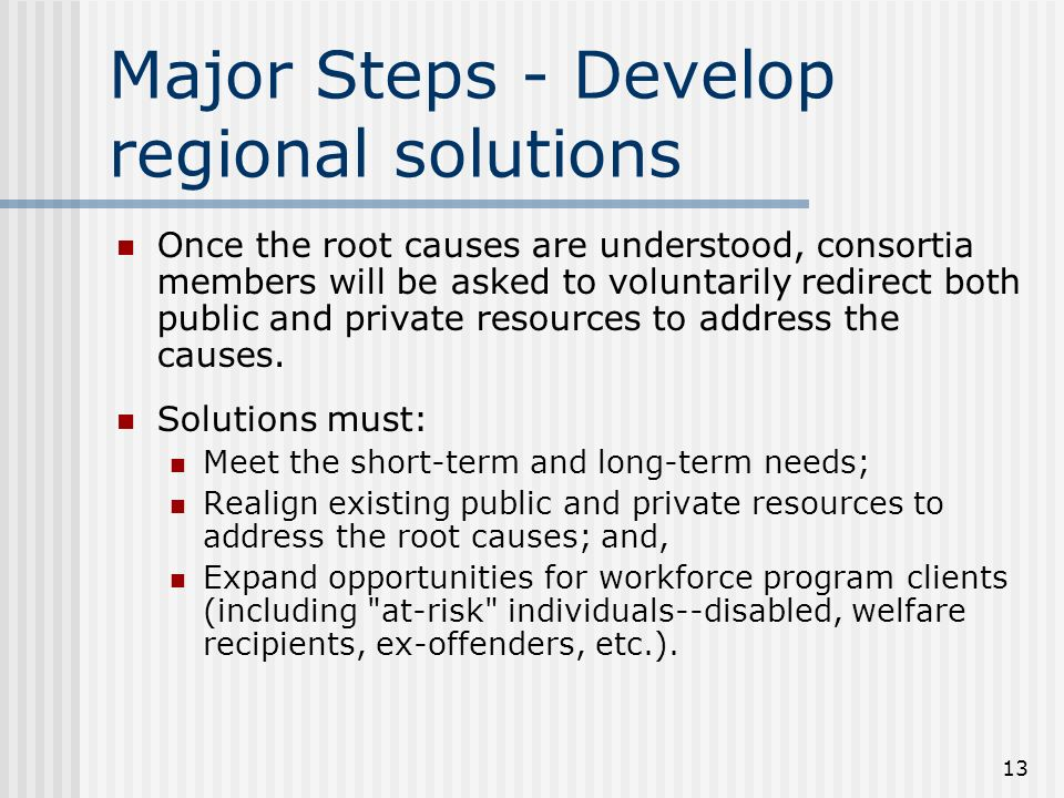 13 Major Steps - Develop regional solutions Once the root causes are understood, consortia members will be asked to voluntarily redirect both public and private resources to address the causes.