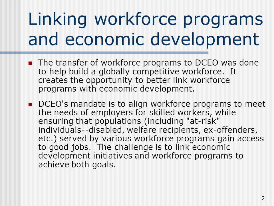 2 Linking workforce programs and economic development The transfer of workforce programs to DCEO was done to help build a globally competitive workforce.