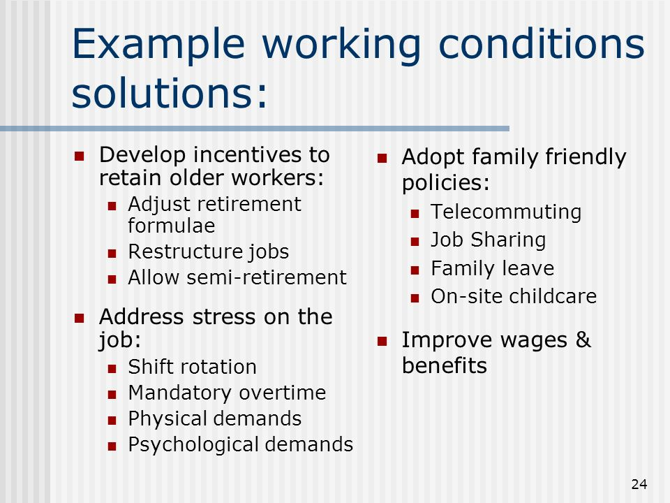 24 Example working conditions solutions: Develop incentives to retain older workers: Adjust retirement formulae Restructure jobs Allow semi-retirement Address stress on the job: Shift rotation Mandatory overtime Physical demands Psychological demands Adopt family friendly policies: Telecommuting Job Sharing Family leave On-site childcare Improve wages & benefits