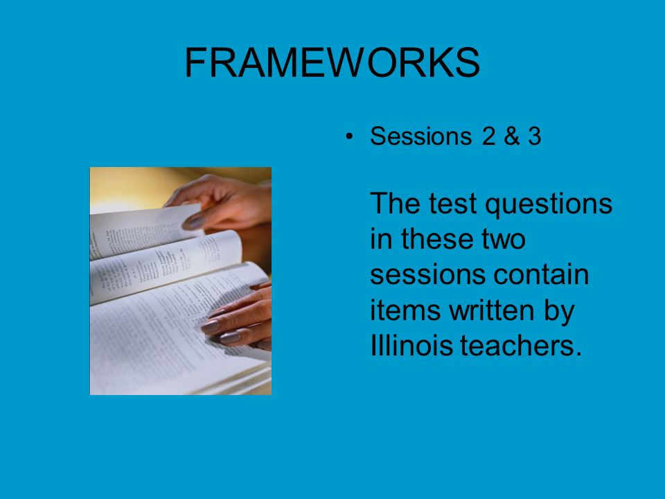 FRAMEWORKS Sessions 2 & 3 The test questions in these two sessions contain items written by Illinois teachers.