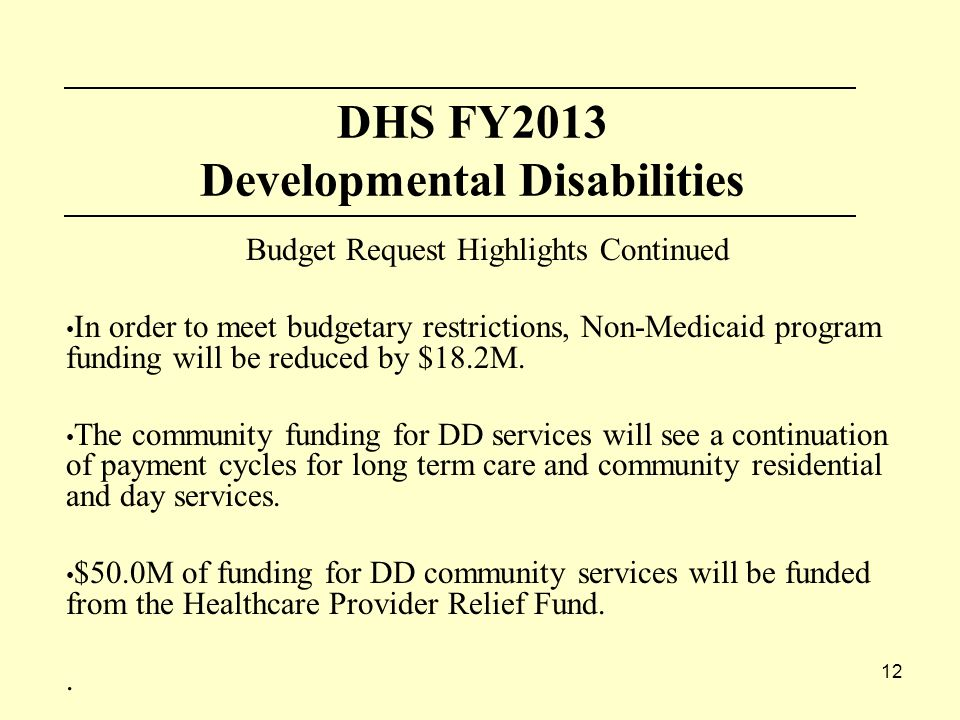 12 DHS FY2013 Developmental Disabilities Budget Request Highlights Continued In order to meet budgetary restrictions, Non-Medicaid program funding will be reduced by $18.2M.