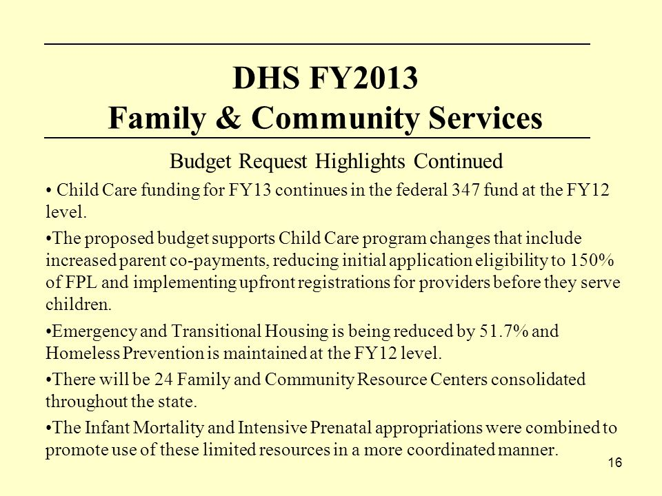 16 DHS FY2013 Family & Community Services Budget Request Highlights Continued Child Care funding for FY13 continues in the federal 347 fund at the FY12 level.