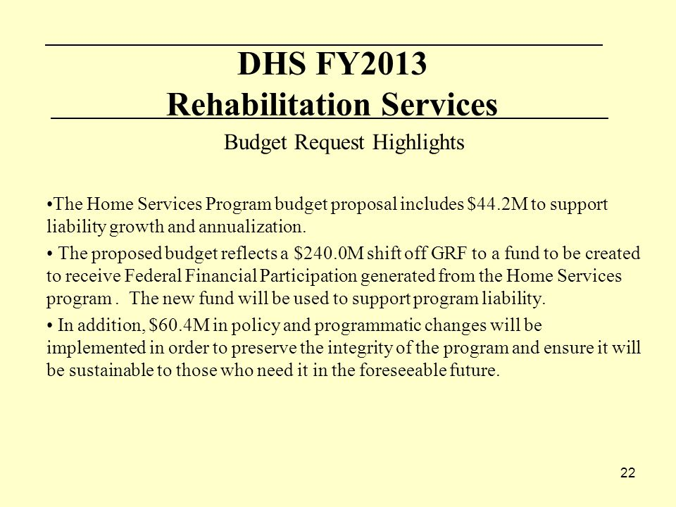 22 DHS FY2013 Rehabilitation Services Budget Request Highlights The Home Services Program budget proposal includes $44.2M to support liability growth and annualization.