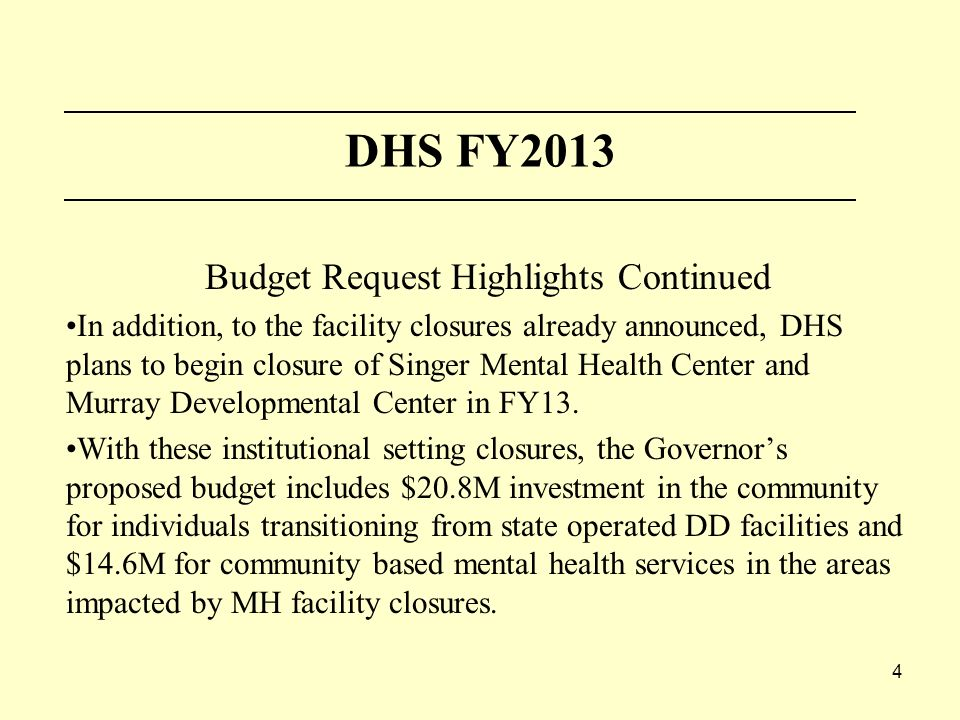 4 DHS FY2013 Budget Request Highlights Continued In addition, to the facility closures already announced, DHS plans to begin closure of Singer Mental Health Center and Murray Developmental Center in FY13.
