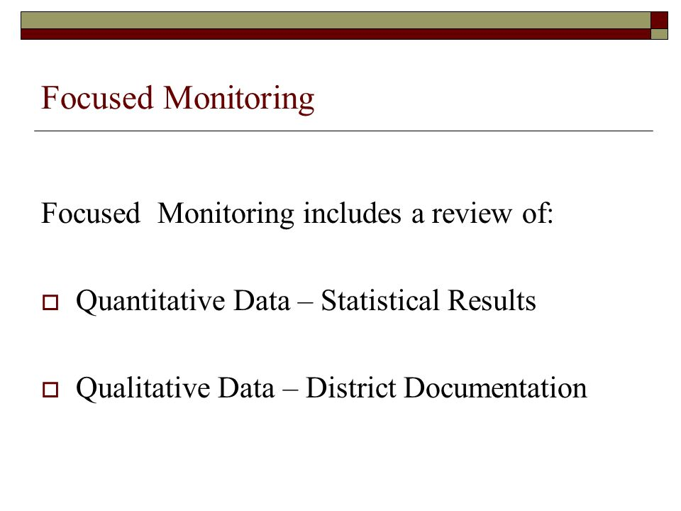 Focused Monitoring Focused Monitoring includes a review of: Quantitative Data – Statistical Results Qualitative Data – District Documentation
