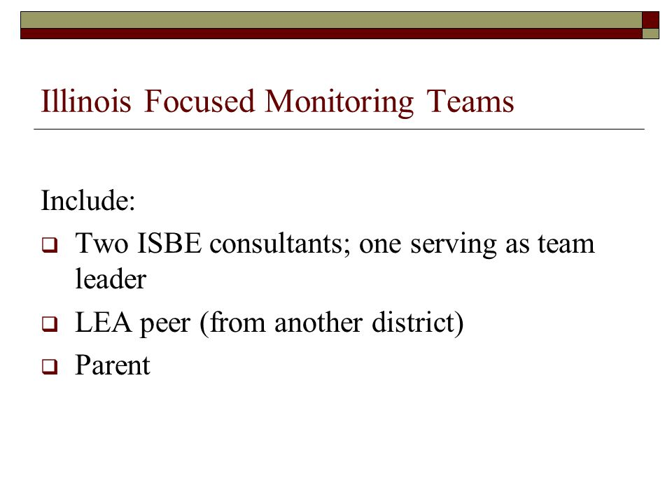 Illinois Focused Monitoring Teams Include: Two ISBE consultants; one serving as team leader LEA peer (from another district) Parent