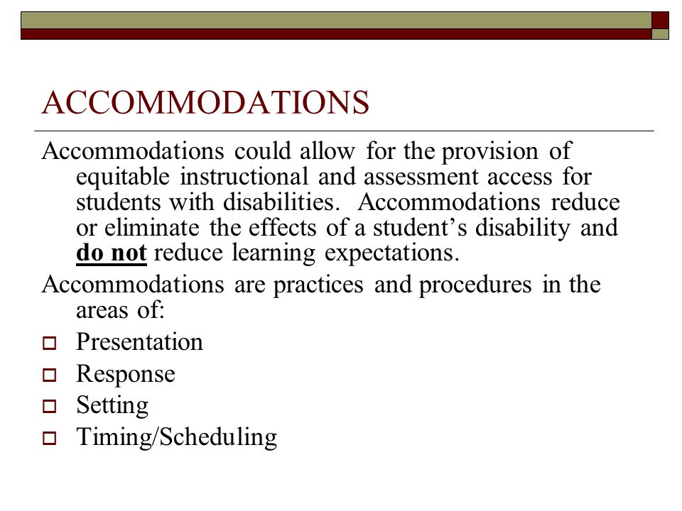 ACCOMMODATIONS Accommodations could allow for the provision of equitable instructional and assessment access for students with disabilities. Accommoda