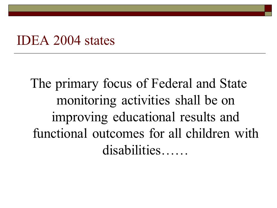 IDEA 2004 states The primary focus of Federal and State monitoring activities shall be on improving educational results and functional outcomes for al
