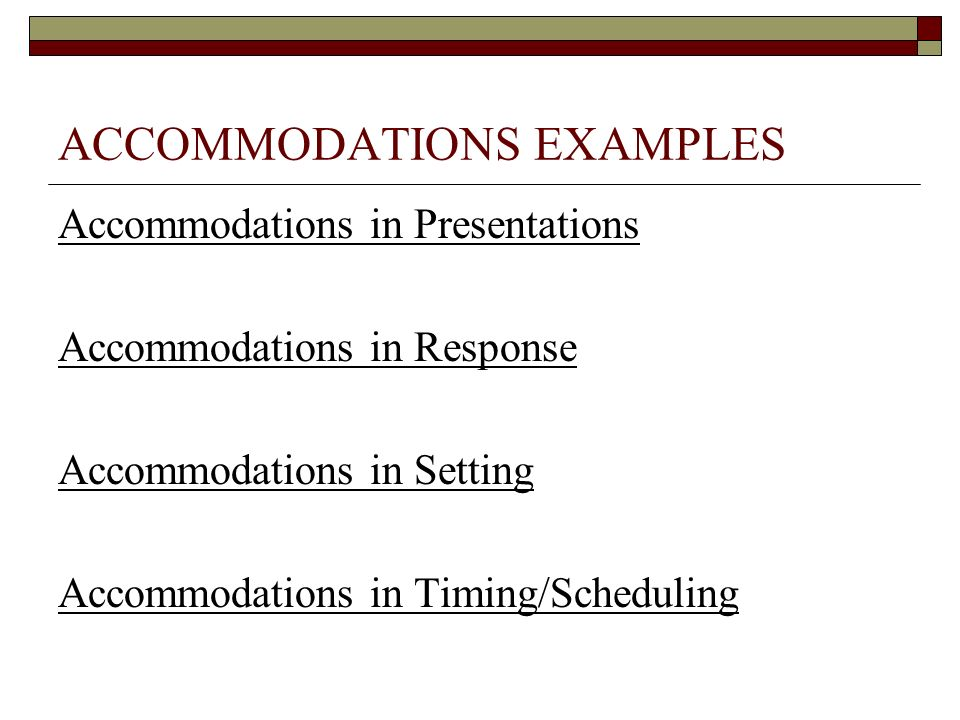 ACCOMMODATIONS EXAMPLES Accommodations in Presentations Accommodations in Response Accommodations in Setting Accommodations in Timing/Scheduling