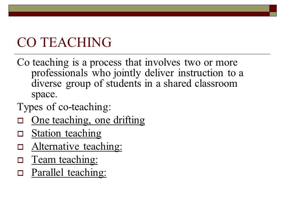 CO TEACHING Co teaching is a process that involves two or more professionals who jointly deliver instruction to a diverse group of students in a share