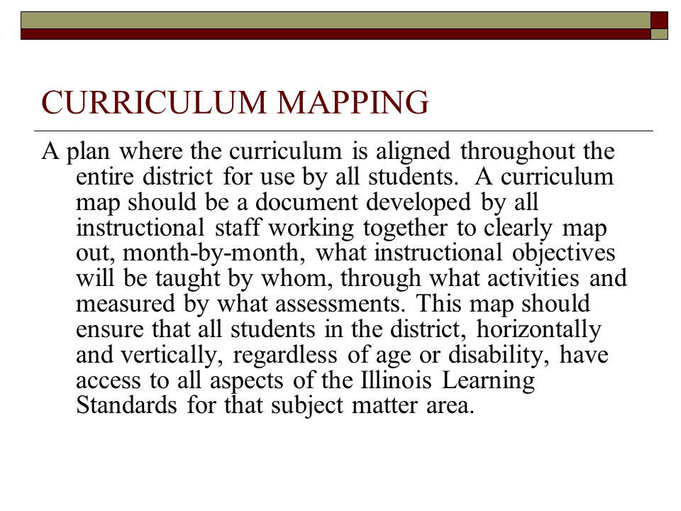 CURRICULUM MAPPING A plan where the curriculum is aligned throughout the entire district for use by all students. A curriculum map should be a documen