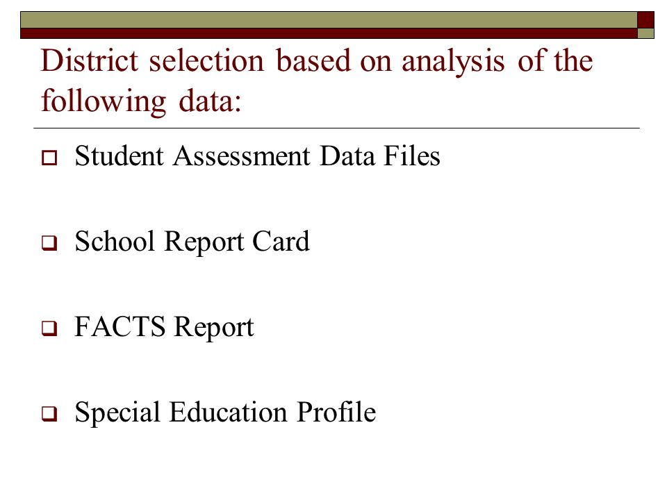 District selection based on analysis of the following data: Student Assessment Data Files School Report Card FACTS Report Special Education Profile