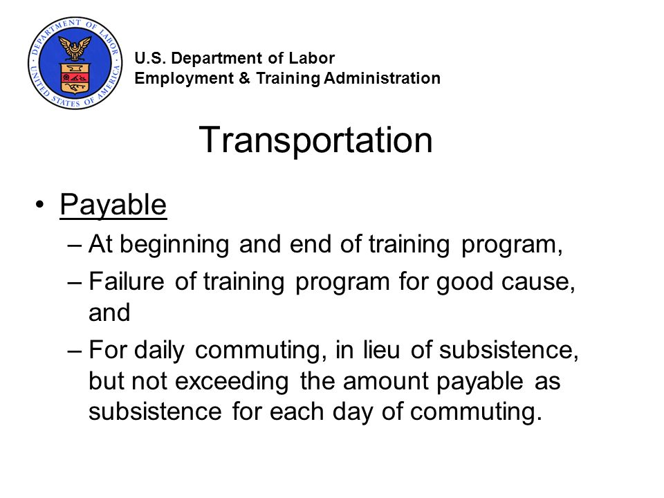Transportation Payable –At beginning and end of training program, –Failure of training program for good cause, and –For daily commuting, in lieu of subsistence, but not exceeding the amount payable as subsistence for each day of commuting.