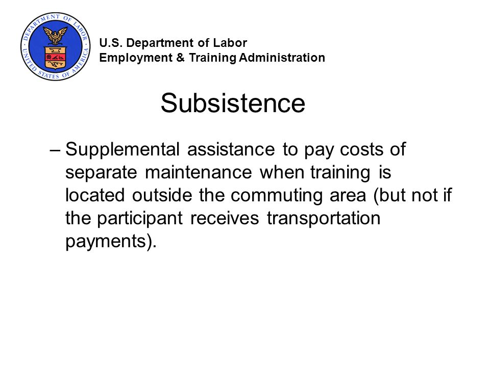 Subsistence –Supplemental assistance to pay costs of separate maintenance when training is located outside the commuting area (but not if the participant receives transportation payments).