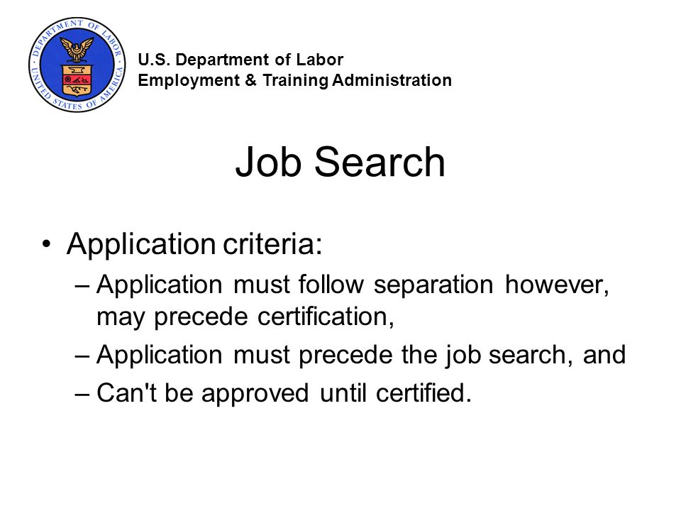 Job Search Application criteria: –Application must follow separation however, may precede certification, –Application must precede the job search, and –Can t be approved until certified.
