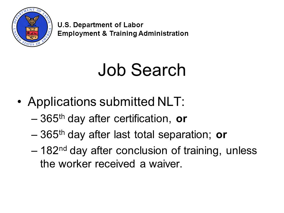 Job Search Applications submitted NLT: –365 th day after certification, or –365 th day after last total separation; or –182 nd day after conclusion of training, unless the worker received a waiver.