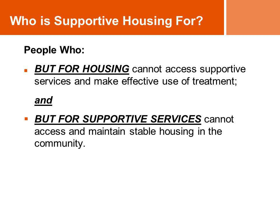 People Who: BUT FOR HOUSING cannot access supportive services and make effective use of treatment; and BUT FOR SUPPORTIVE SERVICES cannot access and m
