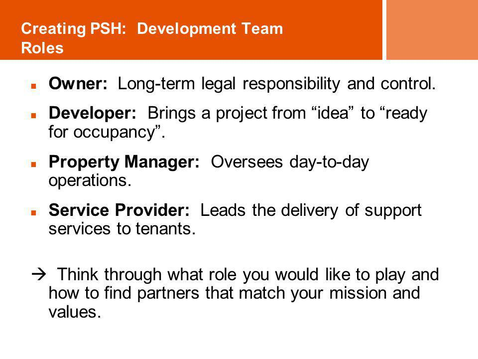 Creating PSH: Development Team Roles Owner: Long-term legal responsibility and control. Developer: Brings a project from idea to ready for occupancy.