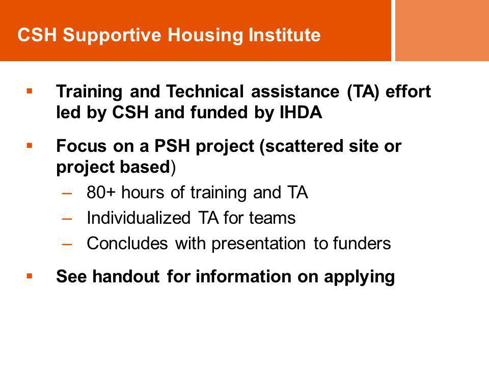 CSH Supportive Housing Institute Training and Technical assistance (TA) effort led by CSH and funded by IHDA Focus on a PSH project (scattered site or