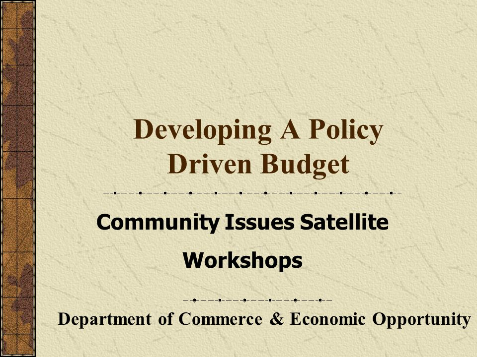 Developing A Policy Driven Budget Department of Commerce & Economic Opportunity Community Issues Satellite Workshops